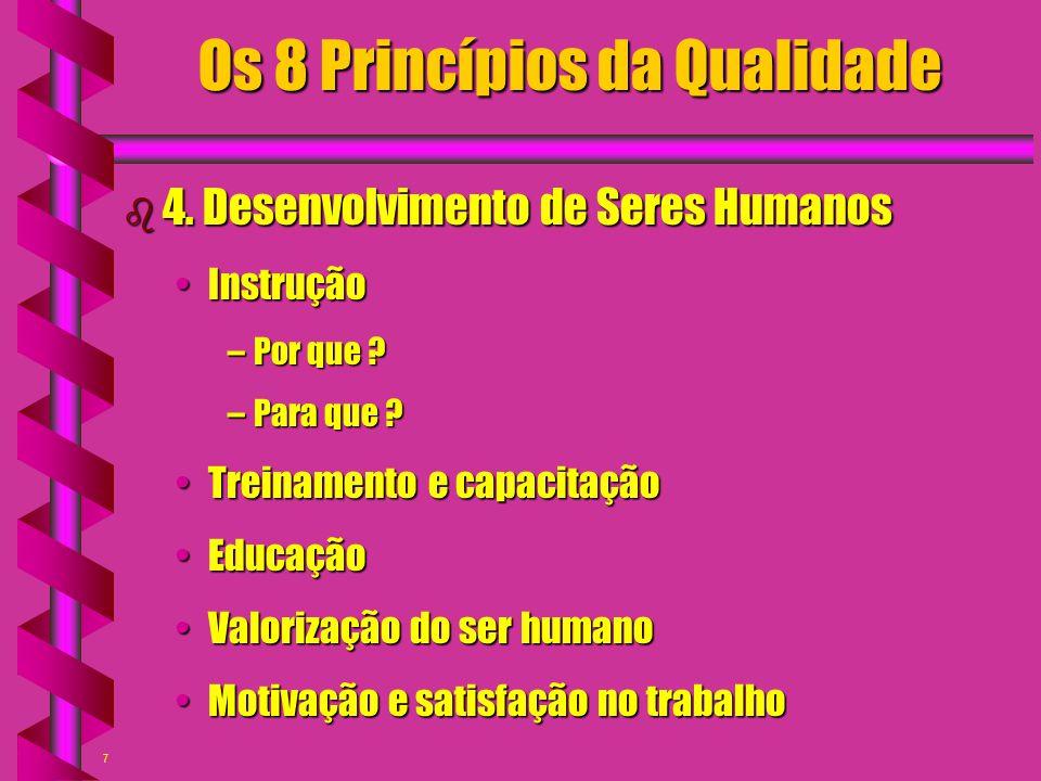 7 Os 8 Princípios da Qualidade b 4. Desenvolvimento de Seres Humanos InstruçãoInstrução –Por que ? –Para que ? Treinamento e capacitaçãoTreinamento e