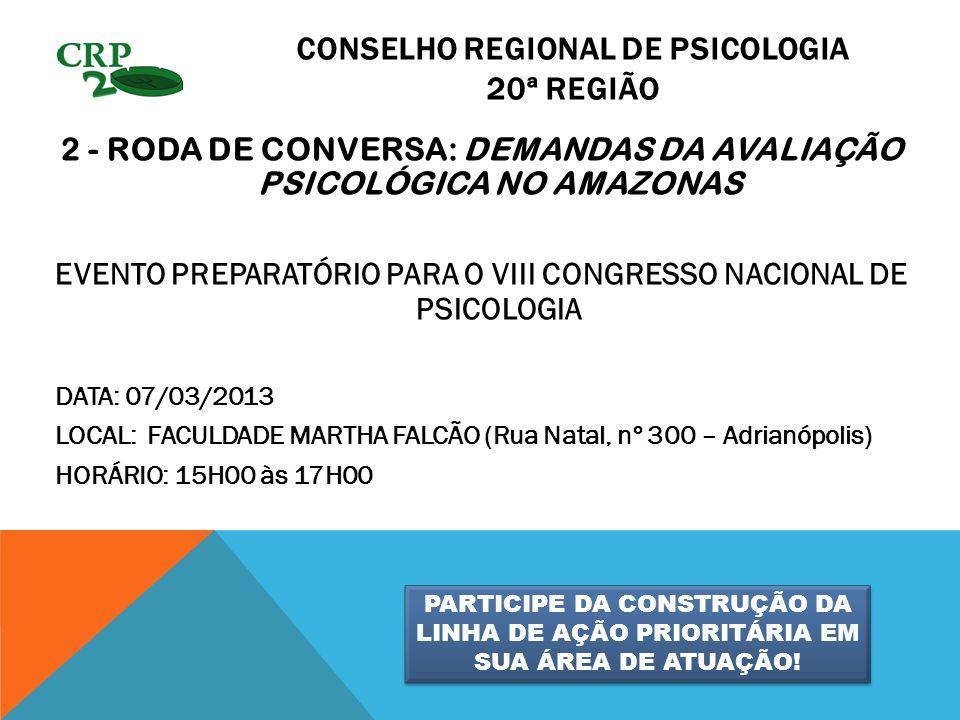 CONSELHO REGIONAL DE PSICOLOGIA 20ª REGIÃO 2 - RODA DE CONVERSA: DEMANDAS DA AVALIAÇÃO PSICOLÓGICA NO AMAZONAS EVENTO PREPARATÓRIO PARA O VIII CONGRESSO NACIONAL DE PSICOLOGIA DATA: 07/03/2013 LOCAL: FACULDADE MARTHA FALCÃO (Rua Natal, nº 300 – Adrianópolis) HORÁRIO: 15H00 às 17H00 PARTICIPE DA CONSTRUÇÃO DA LINHA DE AÇÃO PRIORITÁRIA EM SUA ÁREA DE ATUAÇÃO!