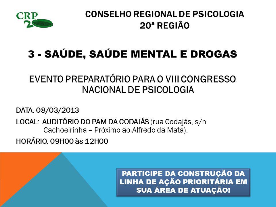 CONSELHO REGIONAL DE PSICOLOGIA 20ª REGIÃO 3 - SAÚDE, SAÚDE MENTAL E DROGAS EVENTO PREPARATÓRIO PARA O VIII CONGRESSO NACIONAL DE PSICOLOGIA DATA: 08/03/2013 LOCAL: AUDITÓRIO DO PAM DA CODAJÁS (rua Codajás, s/n Cachoeirinha – Próximo ao Alfredo da Mata).