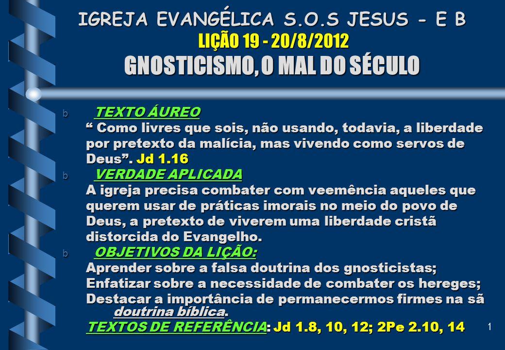 """1 IGREJA EVANGÉLICA S.O.S JESUS - E B LIÇÃO 19 - 20/8/2012 GNOSTICISMO, O MAL DO SÉCULO b TEXTO ÁUREO """" Como livres que sois, não usando, todavia, a l"""