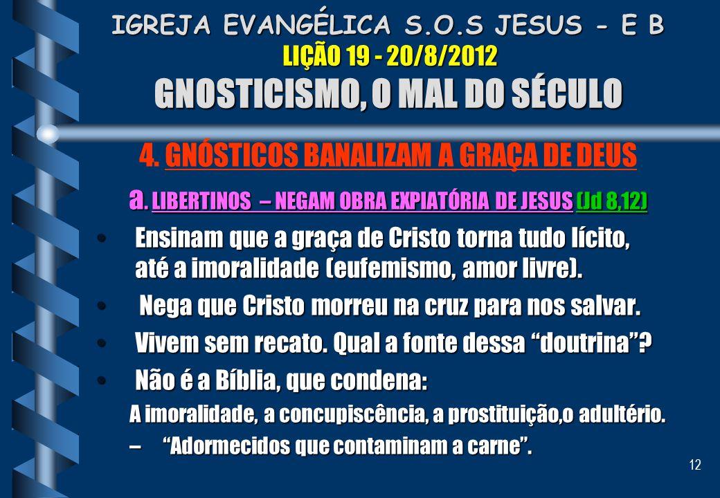 12 IGREJA EVANGÉLICA S.O.S JESUS - E B LIÇÃO 19 - 20/8/2012 GNOSTICISMO, O MAL DO SÉCULO 4. GNÓSTICOS BANALIZAM A GRAÇA DE DEUS a. LIBERTINOS – NEGAM