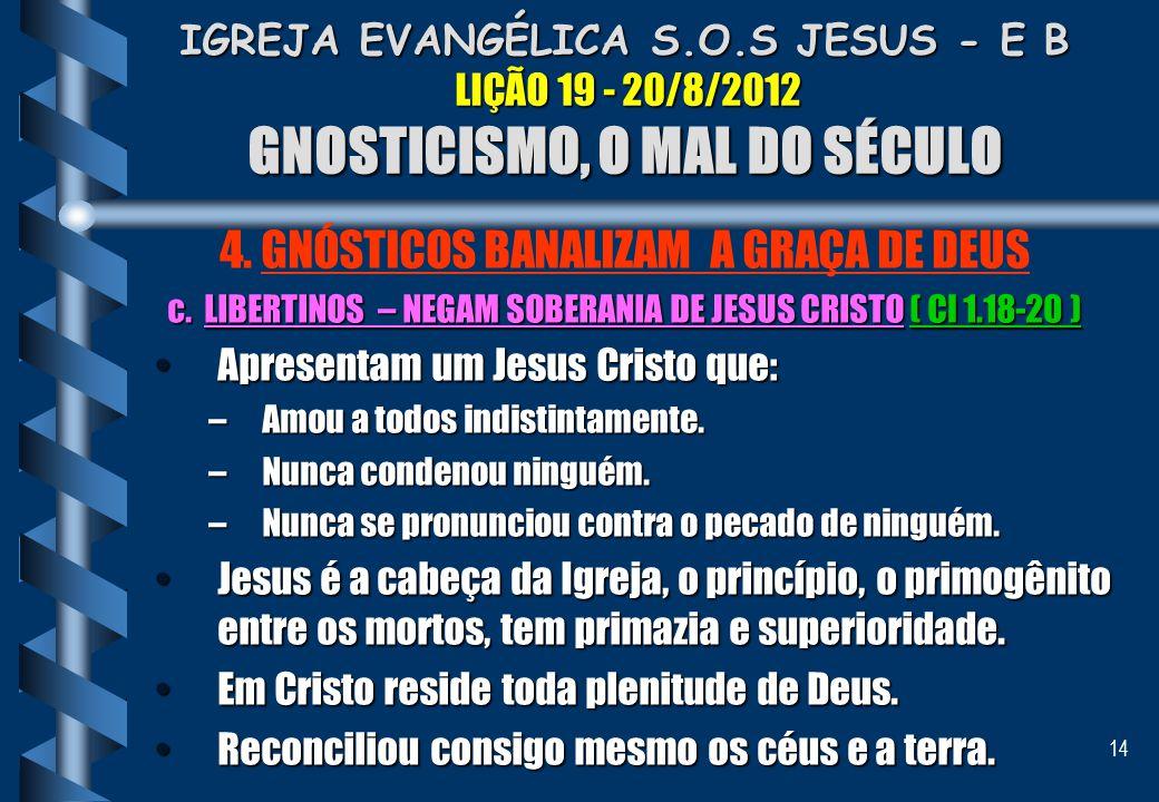 14 IGREJA EVANGÉLICA S.O.S JESUS - E B LIÇÃO 19 - 20/8/2012 GNOSTICISMO, O MAL DO SÉCULO 4. GNÓSTICOS BANALIZAM A GRAÇA DE DEUS c. LIBERTINOS – NEGAM