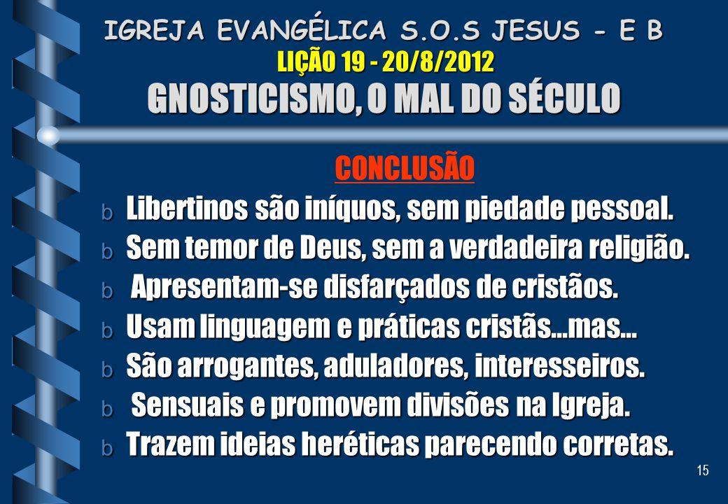 15 IGREJA EVANGÉLICA S.O.S JESUS - E B LIÇÃO 19 - 20/8/2012 GNOSTICISMO, O MAL DO SÉCULO IGREJA EVANGÉLICA S.O.S JESUS - E B LIÇÃO 19 - 20/8/2012 GNOS