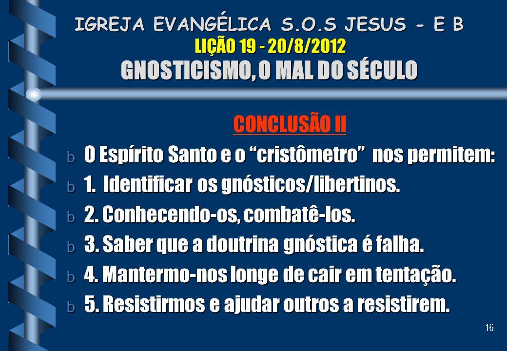16 IGREJA EVANGÉLICA S.O.S JESUS - E B LIÇÃO 19 - 20/8/2012 GNOSTICISMO, O MAL DO SÉCULO IGREJA EVANGÉLICA S.O.S JESUS - E B LIÇÃO 19 - 20/8/2012 GNOS
