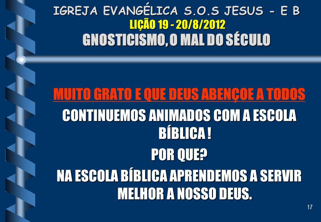 17 IGREJA EVANGÉLICA S.O.S JESUS - E B LIÇÃO 19 - 20/8/2012 GNOSTICISMO, O MAL DO SÉCULO MUITO GRATO E QUE DEUS ABENÇOE A TODOS CONTINUEMOS ANIMADOS C