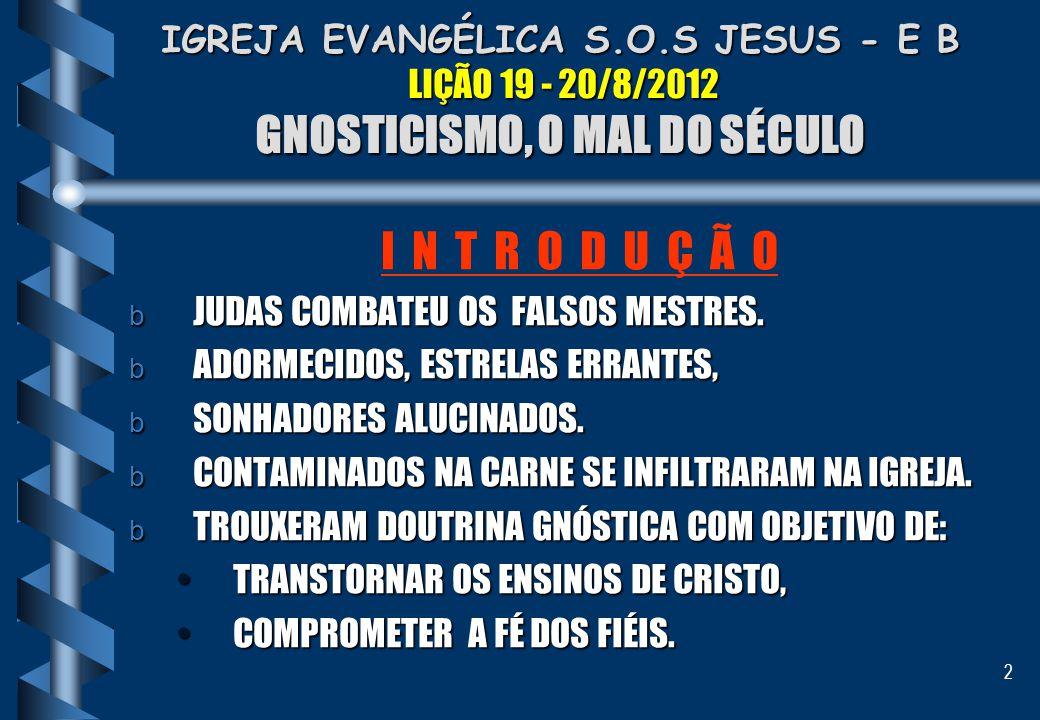 2 IGREJA EVANGÉLICA S.O.S JESUS - E B LIÇÃO 19 - 20/8/2012 GNOSTICISMO, O MAL DO SÉCULO I N T R O D U Ç Ã O b JUDAS COMBATEU OS FALSOS MESTRES. b ADOR
