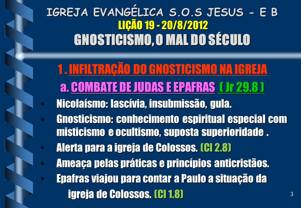 3 IGREJA EVANGÉLICA S.O.S JESUS - E B LIÇÃO 19 - 20/8/2012 GNOSTICISMO, O MAL DO SÉCULO 1. INFILTRAÇÃO DO GNOSTICISMO NA IGREJA a. COMBATE DE JUDAS E