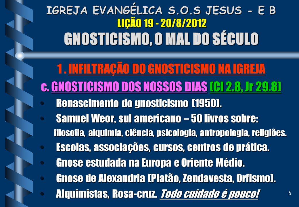 5 IGREJA EVANGÉLICA S.O.S JESUS - E B LIÇÃO 19 - 20/8/2012 GNOSTICISMO, O MAL DO SÉCULO 1. INFILTRAÇÃO DO GNOSTICISMO NA IGREJA c. GNOSTICISMO DOS NOS