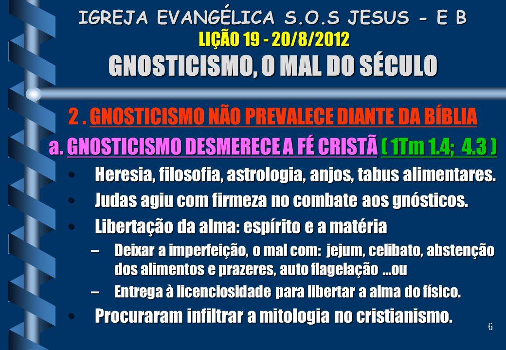 6 IGREJA EVANGÉLICA S.O.S JESUS - E B LIÇÃO 19 - 20/8/2012 GNOSTICISMO, O MAL DO SÉCULO 2. GNOSTICISMO NÃO PREVALECE DIANTE DA BÍBLIA a. GNOSTICISMO D