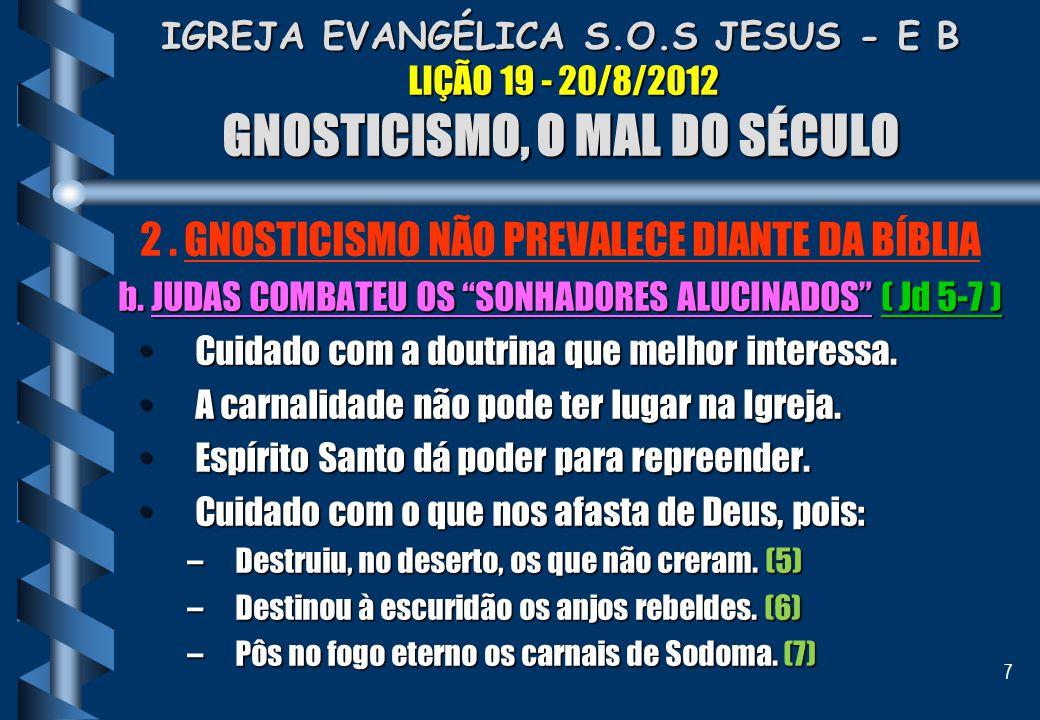 7 IGREJA EVANGÉLICA S.O.S JESUS - E B LIÇÃO 19 - 20/8/2012 GNOSTICISMO, O MAL DO SÉCULO 2. GNOSTICISMO NÃO PREVALECE DIANTE DA BÍBLIA b. JUDAS COMBATE