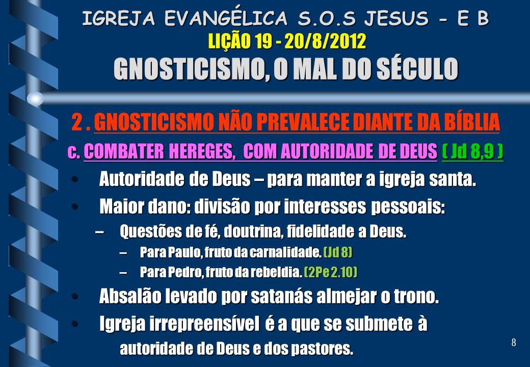 8 IGREJA EVANGÉLICA S.O.S JESUS - E B LIÇÃO 19 - 20/8/2012 GNOSTICISMO, O MAL DO SÉCULO 2. GNOSTICISMO NÃO PREVALECE DIANTE DA BÍBLIA c. COMBATER HERE