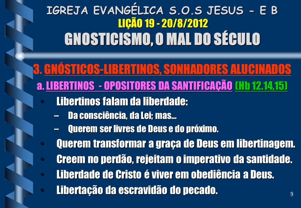 9 IGREJA EVANGÉLICA S.O.S JESUS - E B LIÇÃO 19 - 20/8/2012 GNOSTICISMO, O MAL DO SÉCULO 3. GNÓSTICOS-LIBERTINOS, SONHADORES ALUCINADOS a. LIBERTINOS -