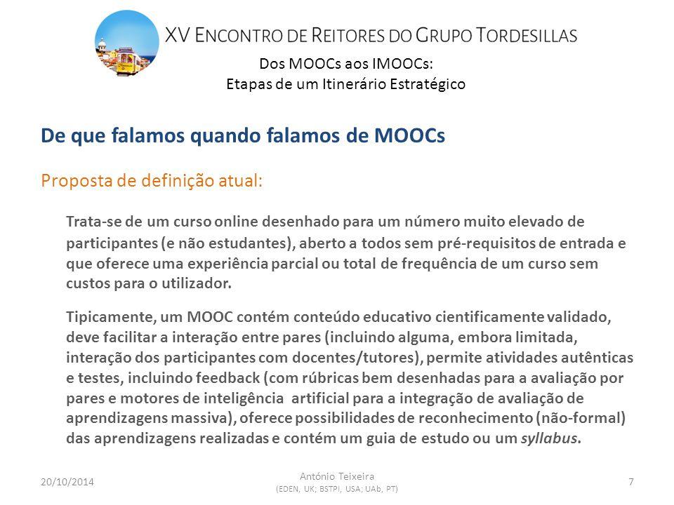 De que falamos quando falamos de MOOCs Proposta de definição atual: Trata-se de um curso online desenhado para um número muito elevado de participantes (e não estudantes), aberto a todos sem pré-requisitos de entrada e que oferece uma experiência parcial ou total de frequência de um curso sem custos para o utilizador.