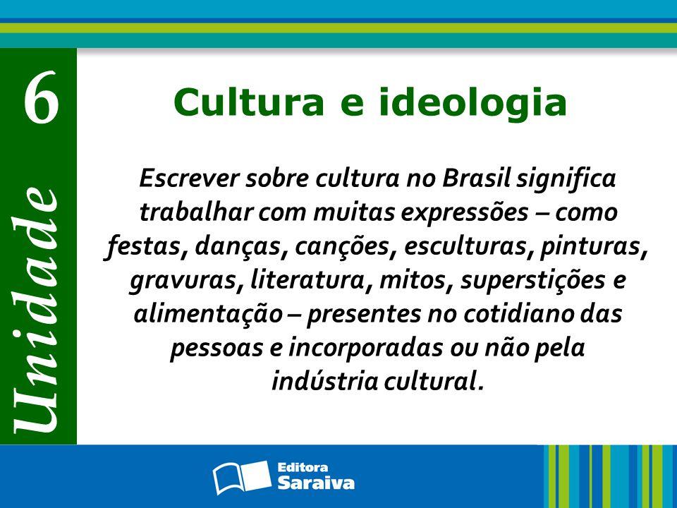 Unidade 6 Cultura e ideologia Escrever sobre cultura no Brasil significa trabalhar com muitas expressões – como festas, danças, canções, esculturas, pinturas, gravuras, literatura, mitos, superstições e alimentação – presentes no cotidiano das pessoas e incorporadas ou não pela indústria cultural.
