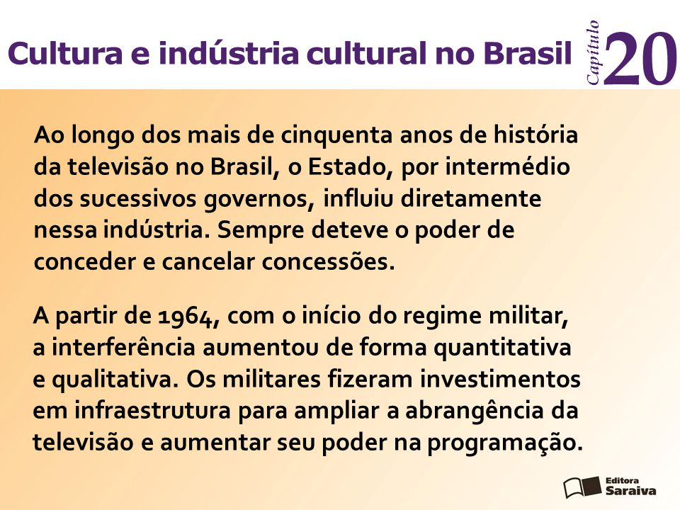 Cultura e indústria cultural no Brasil Capítulo 20 Ao longo dos mais de cinquenta anos de história da televisão no Brasil, o Estado, por intermédio do