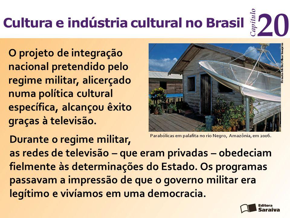 Cultura e indústria cultural no Brasil Capítulo 20 Durante o regime militar, as redes de televisão – que eram privadas – obedeciam fielmente às determinações do Estado.