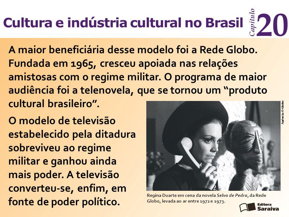 Cultura e indústria cultural no Brasil Capítulo 20 O modelo de televisão estabelecido pela ditadura sobreviveu ao regime militar e ganhou ainda mais poder.