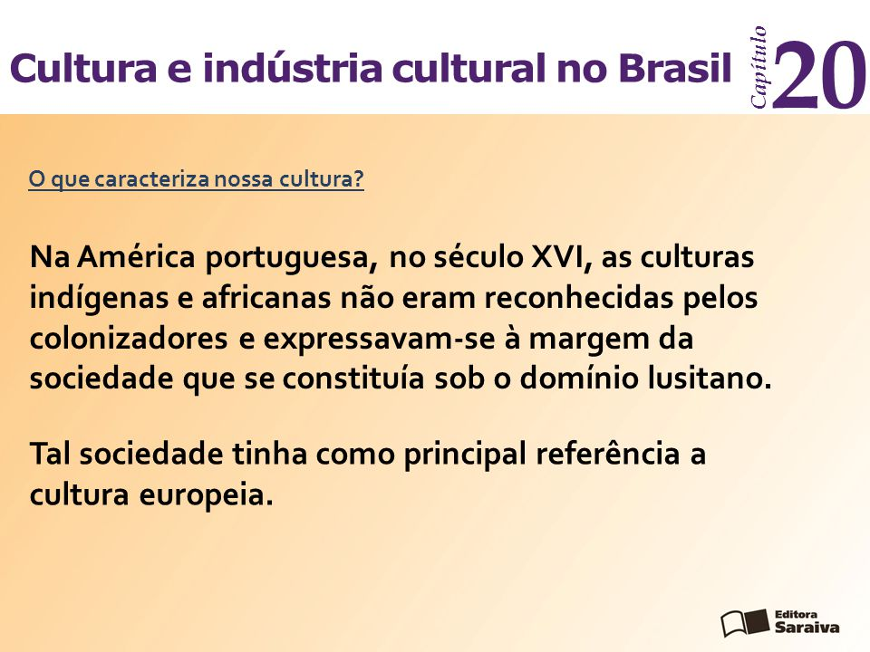 Cultura e indústria cultural no Brasil Capítulo 20 No entanto, as raízes indígenas e africanas impregnaram nosso cotidiano.