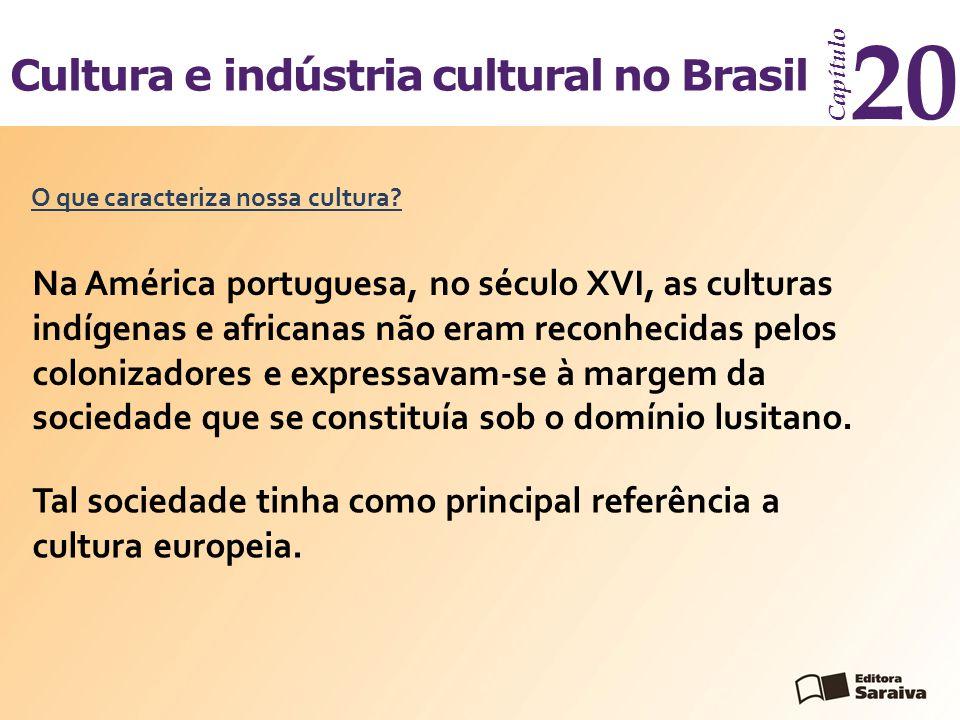Cultura e indústria cultural no Brasil Capítulo 20 O que caracteriza nossa cultura? Na América portuguesa, no século XVI, as culturas indígenas e afri