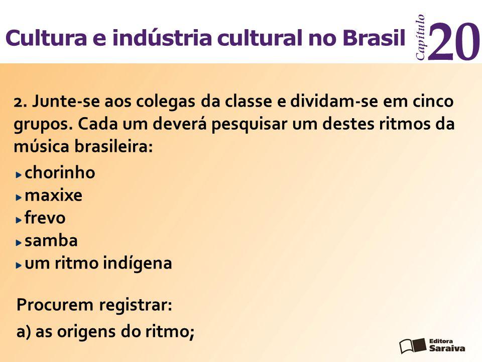 Cultura e indústria cultural no Brasil Capítulo 20 2. Junte-se aos colegas da classe e dividam-se em cinco grupos. Cada um deverá pesquisar um destes
