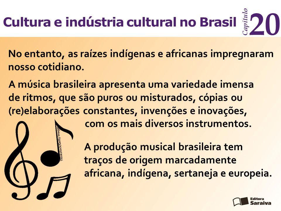 Cultura e indústria cultural no Brasil Capítulo 20 No entanto, as raízes indígenas e africanas impregnaram nosso cotidiano. A música brasileira aprese