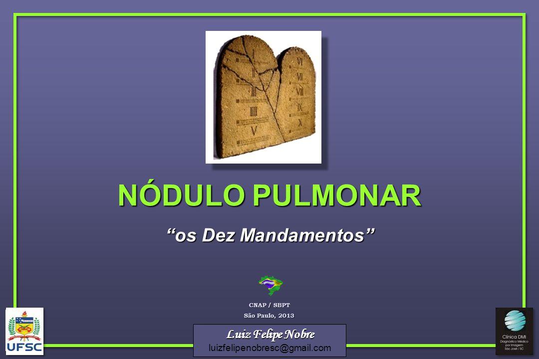 Luiz Felipe Nobre luizfelipenobresc@gmail.com NÓDULO PULMONAR os Dez Mandamentos CNAP / SBPT São Paulo, 2013