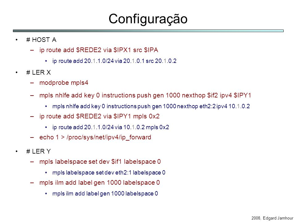 2008, Edgard Jamhour Configuração # HOST A –ip route add $REDE2 via $IPX1 src $IPA ip route add 20.1.1.0/24 via 20.1.0.1 src 20.1.0.2 # LER X –modprobe mpls4 –mpls nhlfe add key 0 instructions push gen 1000 nexthop $if2 ipv4 $IPY1 mpls nhlfe add key 0 instructions push gen 1000 nexthop eth2:2 ipv4 10.1.0.2 –ip route add $REDE2 via $IPY1 mpls 0x2 ip route add 20.1.1.0/24 via 10.1.0.2 mpls 0x2 –echo 1 > /proc/sys/net/ipv4/ip_forward # LER Y –mpls labelspace set dev $if1 labelspace 0 mpls labelspace set dev eth2:1 labelspace 0 –mpls ilm add label gen 1000 labelspace 0 mpls ilm add label gen 1000 labelspace 0