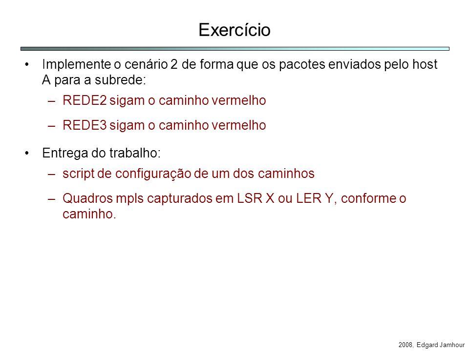 2008, Edgard Jamhour Exercício Implemente o cenário 2 de forma que os pacotes enviados pelo host A para a subrede: –REDE2 sigam o caminho vermelho –REDE3 sigam o caminho vermelho Entrega do trabalho: –script de configuração de um dos caminhos –Quadros mpls capturados em LSR X ou LER Y, conforme o caminho.