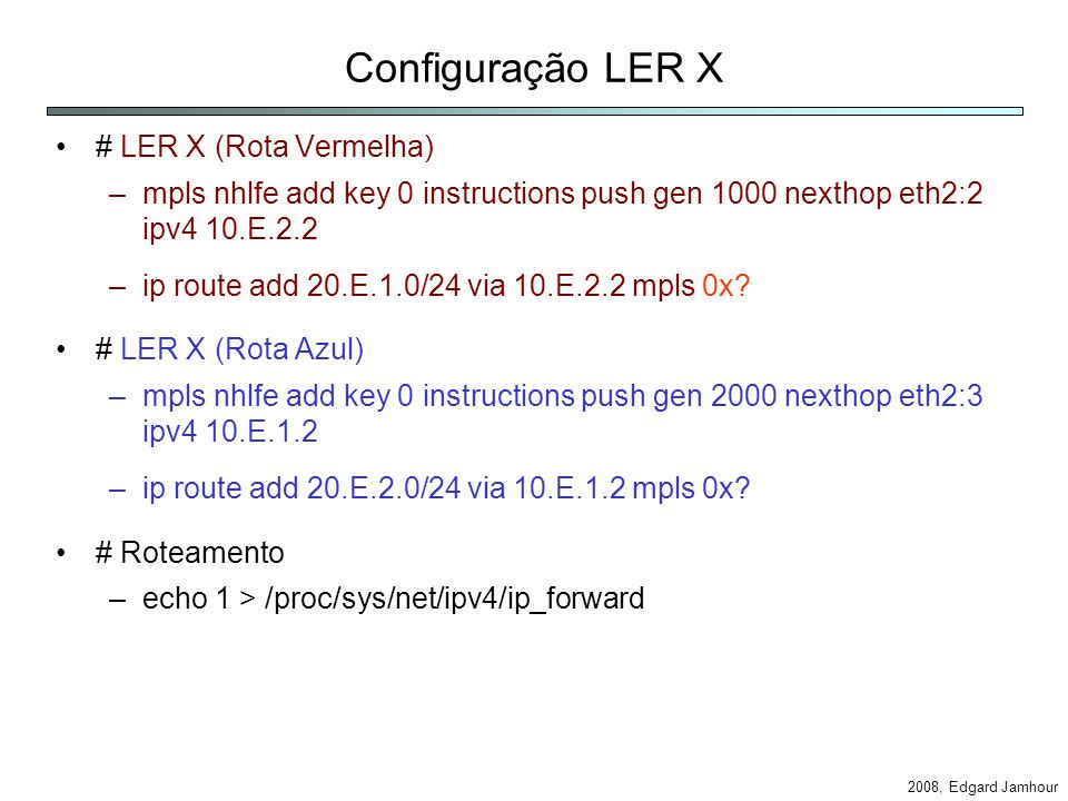 2008, Edgard Jamhour Configuração LER X # LER X (Rota Vermelha) –mpls nhlfe add key 0 instructions push gen 1000 nexthop eth2:2 ipv4 10.E.2.2 –ip route add 20.E.1.0/24 via 10.E.2.2 mpls 0x.