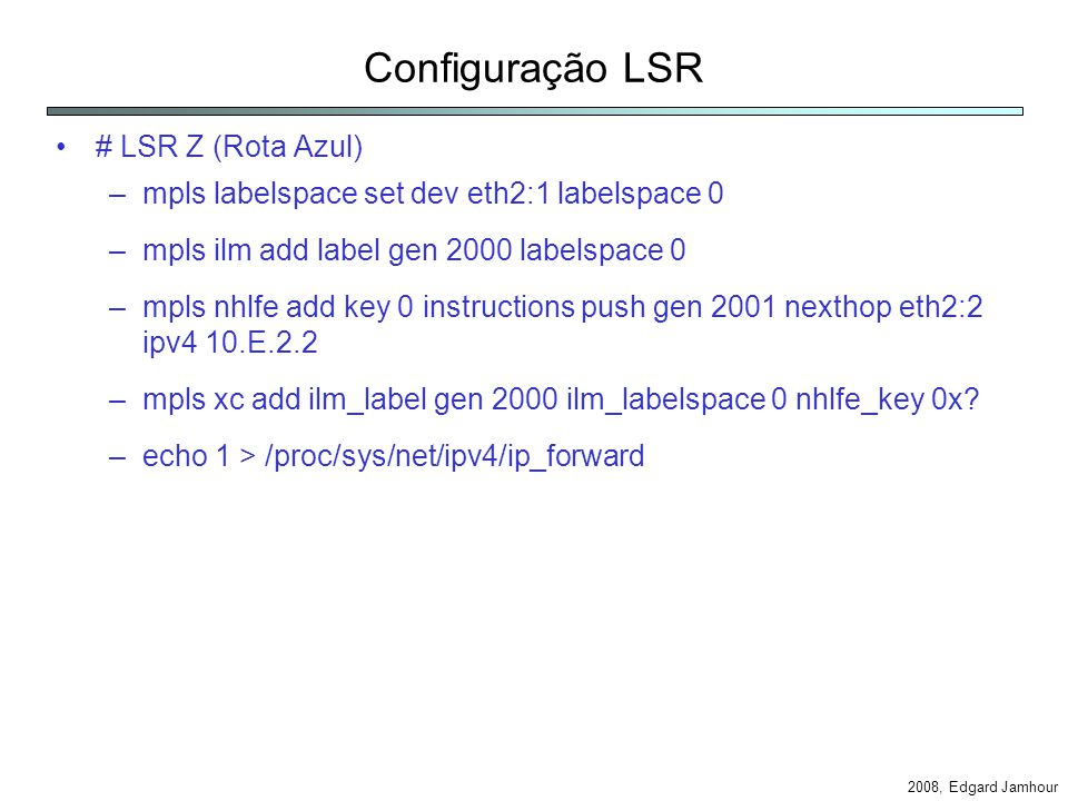 2008, Edgard Jamhour Configuração LSR # LSR Z (Rota Azul) –mpls labelspace set dev eth2:1 labelspace 0 –mpls ilm add label gen 2000 labelspace 0 –mpls nhlfe add key 0 instructions push gen 2001 nexthop eth2:2 ipv4 10.E.2.2 –mpls xc add ilm_label gen 2000 ilm_labelspace 0 nhlfe_key 0x.