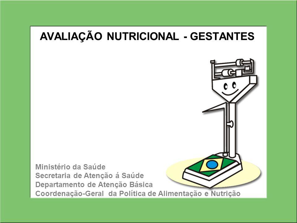 AVALIAÇÃO NUTRICIONAL - GESTANTES Ministério da Saúde Secretaria de Atenção á Saúde Departamento de Atenção Básica Coordenação-Geral da Política de Alimentação e Nutrição