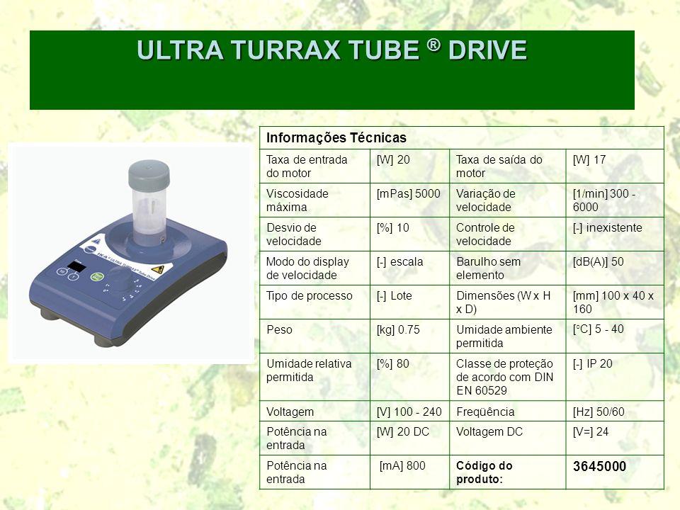 ULTRA TURRAX TUBE ® DRIVE Informações Técnicas Taxa de entrada do motor [W] 20Taxa de saída do motor [W] 17 Viscosidade máxima [mPas] 5000Variação de velocidade [1/min] 300 - 6000 Desvio de velocidade [%] 10Controle de velocidade [-] inexistente Modo do display de velocidade [-] escalaBarulho sem elemento [dB(A)] 50 Tipo de processo[-] LoteDimensões (W x H x D) [mm] 100 x 40 x 160 Peso[kg] 0.75Umidade ambiente permitida [°C] 5 - 40 Umidade relativa permitida [%] 80Classe de proteção de acordo com DIN EN 60529 [-] IP 20 Voltagem[V] 100 - 240Freqüência[Hz] 50/60 Potência na entrada [W] 20 DCVoltagem DC[V=] 24 Potência na entrada [mA] 800Código do produto: 3645000