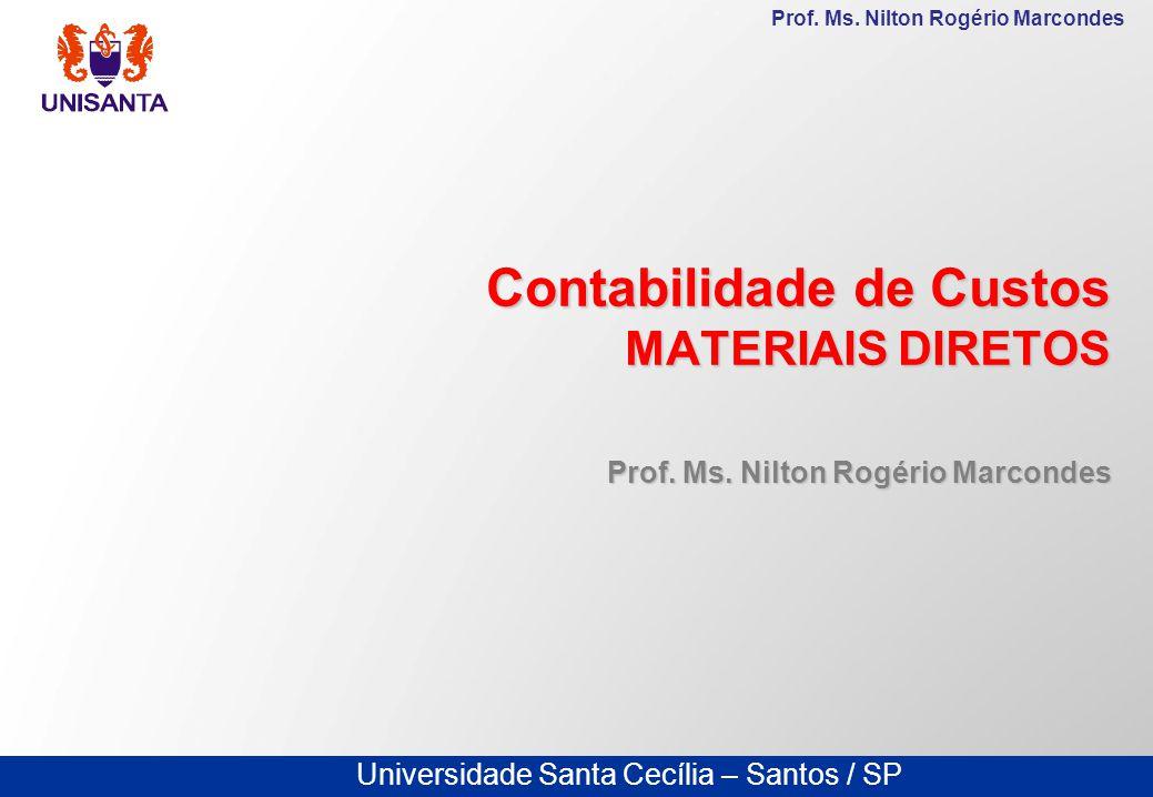 Universidade Santa Cecília – Santos / SP Prof. Ms. Nilton Rogério Marcondes Contabilidade de Custos MATERIAIS DIRETOS Prof. Ms. Nilton Rogério Marcond