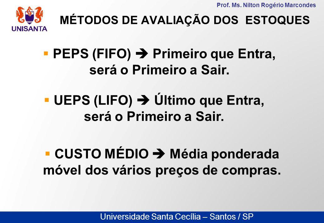 Universidade Santa Cecília – Santos / SP Prof. Ms. Nilton Rogério Marcondes MÉTODOS DE AVALIAÇÃO DOS ESTOQUES  PEPS (FIFO)  Primeiro que Entra, será