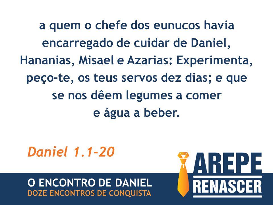 a quem o chefe dos eunucos havia encarregado de cuidar de Daniel, Hananias, Misael e Azarias: Experimenta, peço-te, os teus servos dez dias; e que se nos dêem legumes a comer e água a beber.