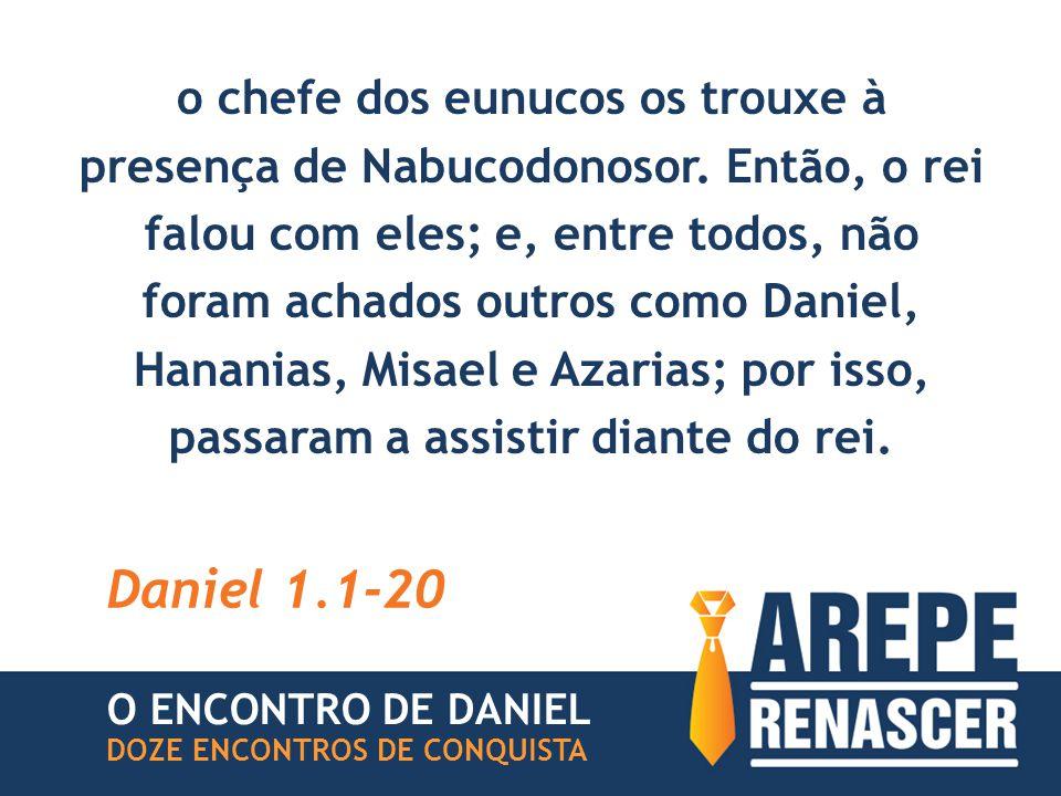 o chefe dos eunucos os trouxe à presença de Nabucodonosor. Então, o rei falou com eles; e, entre todos, não foram achados outros como Daniel, Hananias