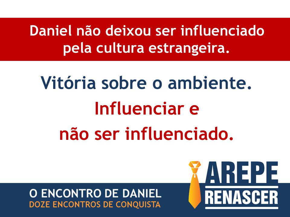 Daniel não deixou ser influenciado pela cultura estrangeira. Vitória sobre o ambiente. Influenciar e não ser influenciado. DOZE ENCONTROS DE CONQUISTA