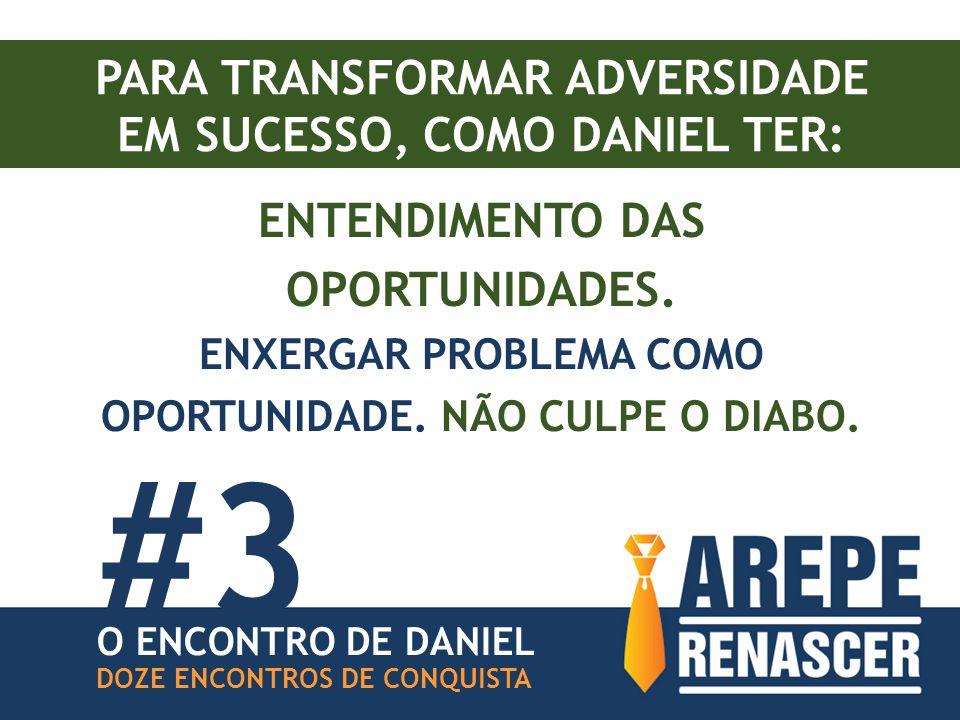 PARA TRANSFORMAR ADVERSIDADE EM SUCESSO, COMO DANIEL TER: ENTENDIMENTO DAS OPORTUNIDADES. ENXERGAR PROBLEMA COMO OPORTUNIDADE. NÃO CULPE O DIABO. #3 D