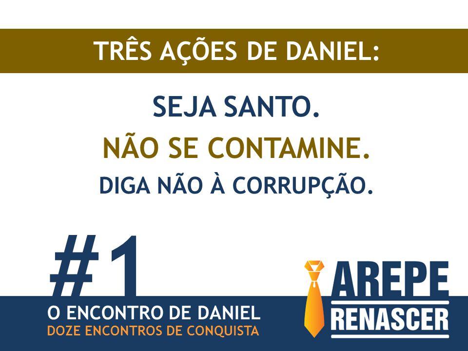 TRÊS AÇÕES DE DANIEL: SEJA SANTO. NÃO SE CONTAMINE. DIGA NÃO À CORRUPÇÃO. DOZE ENCONTROS DE CONQUISTA O ENCONTRO DE DANIEL #1