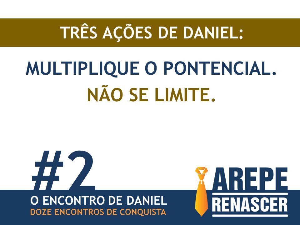 TRÊS AÇÕES DE DANIEL: MULTIPLIQUE O PONTENCIAL. NÃO SE LIMITE. DOZE ENCONTROS DE CONQUISTA O ENCONTRO DE DANIEL #2