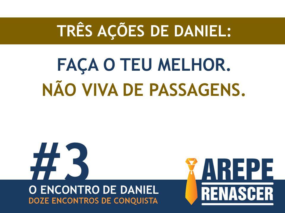 TRÊS AÇÕES DE DANIEL: FAÇA O TEU MELHOR. NÃO VIVA DE PASSAGENS.