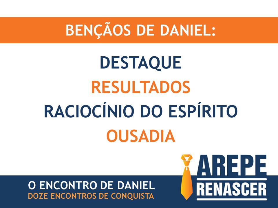 BENÇÃOS DE DANIEL: DESTAQUE RESULTADOS RACIOCÍNIO DO ESPÍRITO OUSADIA DOZE ENCONTROS DE CONQUISTA O ENCONTRO DE DANIEL
