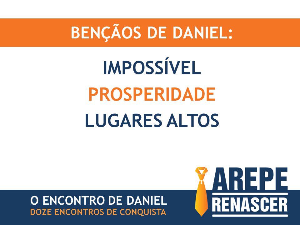BENÇÃOS DE DANIEL: IMPOSSÍVEL PROSPERIDADE LUGARES ALTOS DOZE ENCONTROS DE CONQUISTA O ENCONTRO DE DANIEL