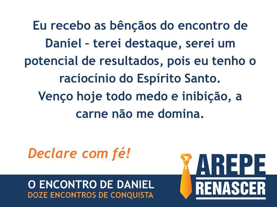 Eu recebo as bênçãos do encontro de Daniel – terei destaque, serei um potencial de resultados, pois eu tenho o raciocínio do Espírito Santo. Venço hoj