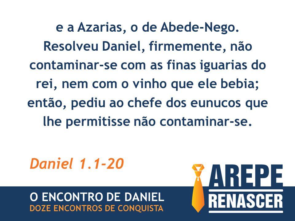 e a Azarias, o de Abede-Nego. Resolveu Daniel, firmemente, não contaminar-se com as finas iguarias do rei, nem com o vinho que ele bebia; então, pediu