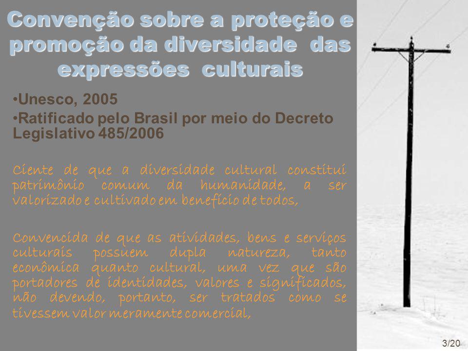 Convenção sobre a proteção e promoção da diversidade das expressões culturais Unesco, 2005 Ratificado pelo Brasil por meio do Decreto Legislativo 485/2006 Ciente de que a diversidade cultural constitui patrimônio comum da humanidade, a ser valorizado e cultivado em benefício de todos, Convencida de que as atividades, bens e serviços culturais possuem dupla natureza, tanto econômica quanto cultural, uma vez que são portadores de identidades, valores e significados, não devendo, portanto, ser tratados como se tivessem valor meramente comercial, 3/20