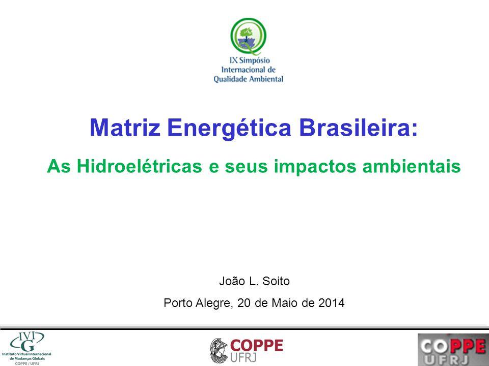 Matriz Energética Brasileira: As Hidroelétricas e seus impactos ambientais João L. Soito Porto Alegre, 20 de Maio de 2014