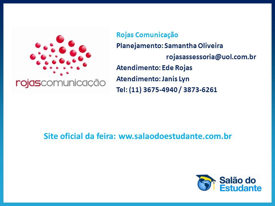 Contato Rojas Comunicação Planejamento: Samantha Oliveira rojasassessoria@uol.com.br Atendimento: Ede Rojas Atendimento: Janis Lyn Tel: (11) 3675-4940 / 3873-6261 Site oficial da feira: ww.salaodoestudante.com.br