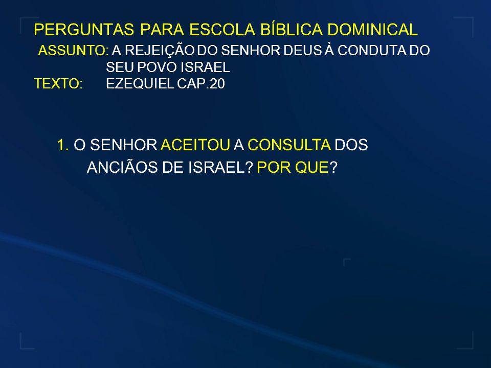 PERGUNTAS PARA ESCOLA BÍBLICA DOMINICAL ASSUNTO: A REJEIÇÃO DO SENHOR DEUS À CONDUTA DO SEU POVO ISRAEL TEXTO: EZEQUIEL CAP.20 1.