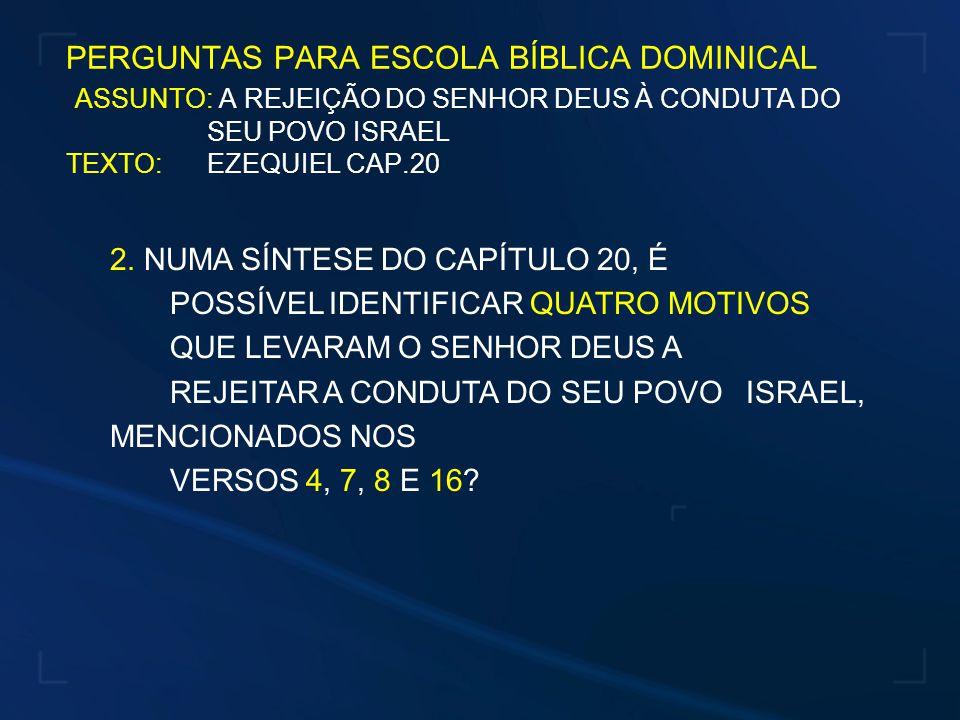 PERGUNTAS PARA ESCOLA BÍBLICA DOMINICAL ASSUNTO: A REJEIÇÃO DO SENHOR DEUS À CONDUTA DO SEU POVO ISRAEL TEXTO: EZEQUIEL CAP.20 2.